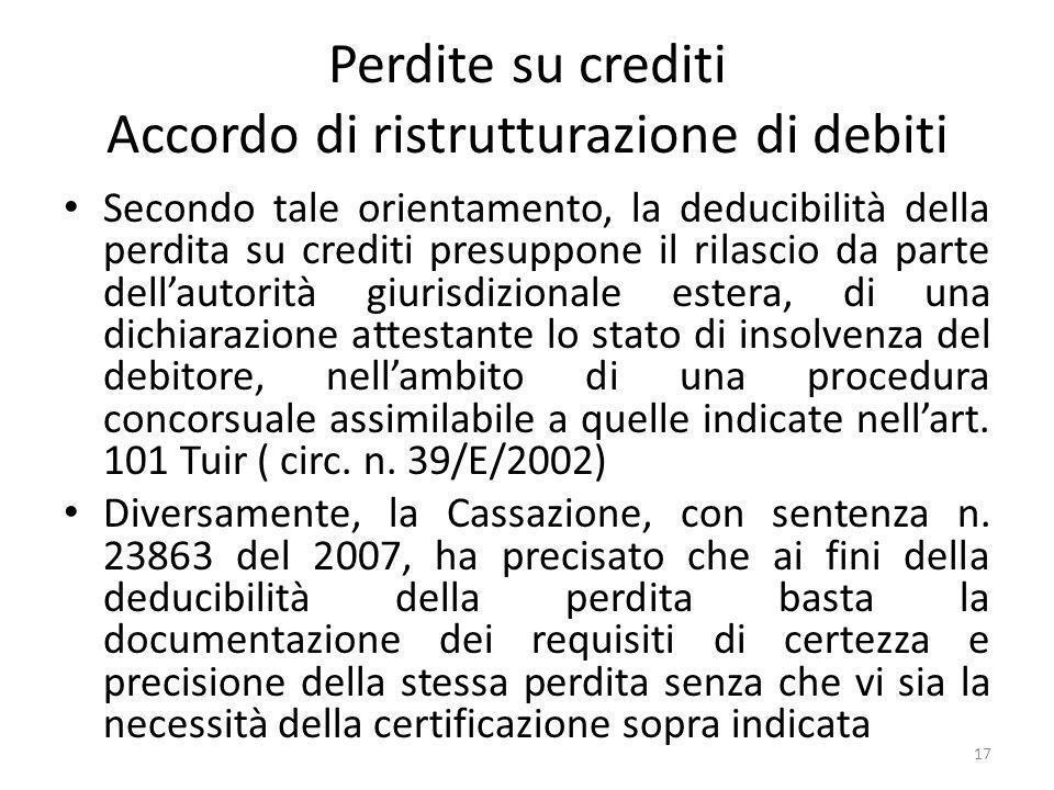 Perdite su crediti Accordo di ristrutturazione di debiti Secondo tale orientamento, la deducibilità della perdita su crediti presuppone il rilascio da parte dellautorità giurisdizionale estera, di una dichiarazione attestante lo stato di insolvenza del debitore, nellambito di una procedura concorsuale assimilabile a quelle indicate nellart.