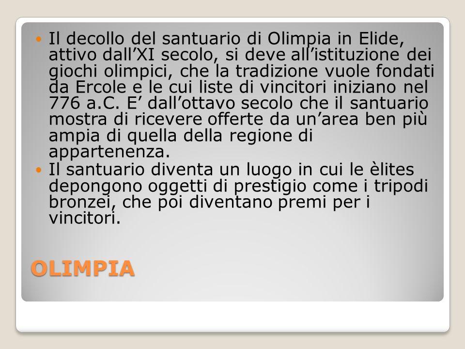 OLIMPIA Il decollo del santuario di Olimpia in Elide, attivo dallXI secolo, si deve allistituzione dei giochi olimpici, che la tradizione vuole fondati da Ercole e le cui liste di vincitori iniziano nel 776 a.C.