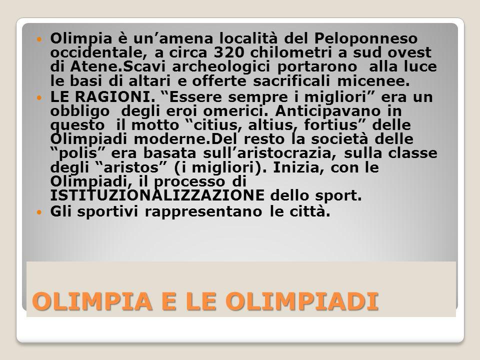 OLIMPIA E LE OLIMPIADI Olimpia è unamena località del Peloponneso occidentale, a circa 320 chilometri a sud ovest di Atene.Scavi archeologici portarono alla luce le basi di altari e offerte sacrificali micenee.