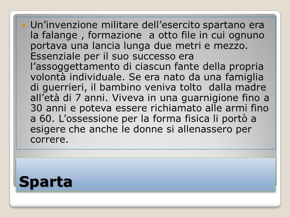 SpartaSparta Uninvenzione militare dellesercito spartano era la falange, formazione a otto file in cui ognuno portava una lancia lunga due metri e mezzo.