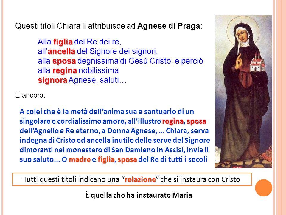 Questi titoli Chiara li attribuisce ad Agnese di Praga: figlia Alla figlia del Re dei re, ancella allancella del Signore dei signori, sposa alla sposa