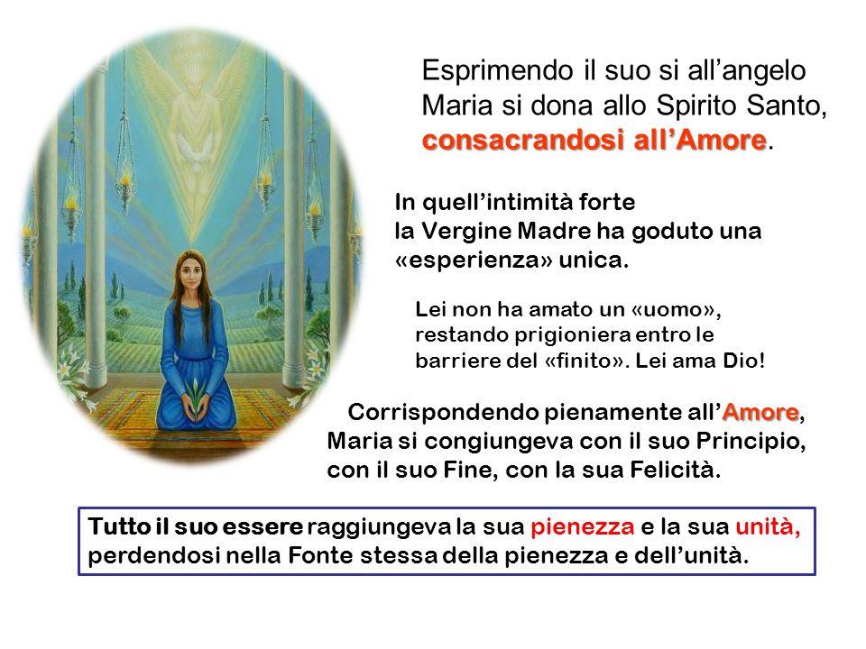Esprimendo il suo si allangelo Maria si dona allo Spirito Santo, consacrandosi allAmore consacrandosi allAmore. In quellintimità forte la Vergine Madr