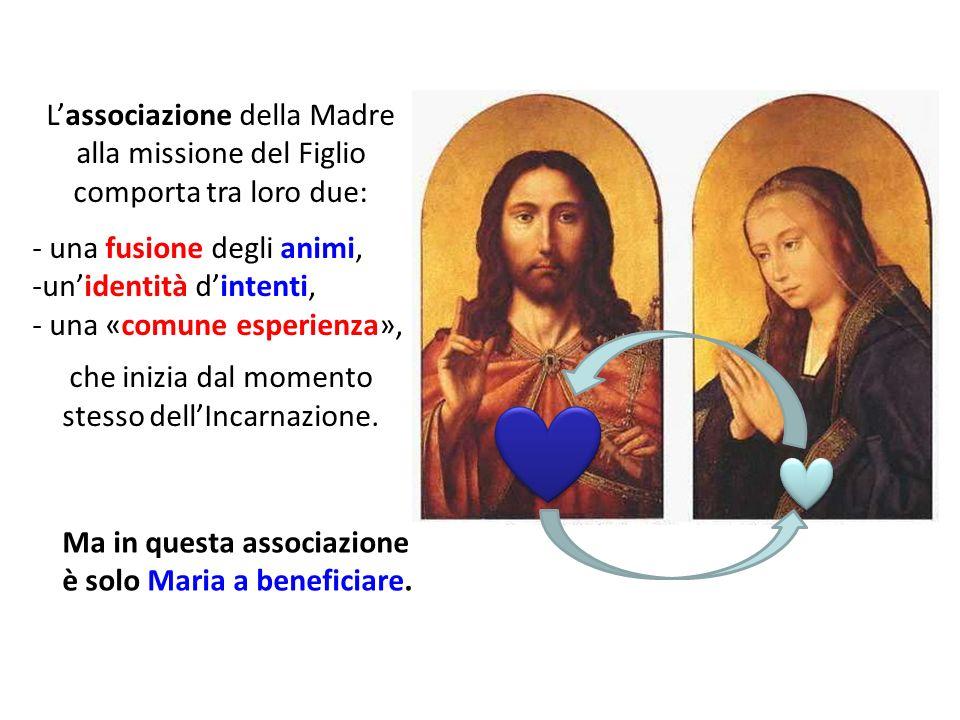 Lassociazione della Madre alla missione del Figlio comporta tra loro due: - una fusione degli animi, -unidentità dintenti, - una «comune esperienza»,