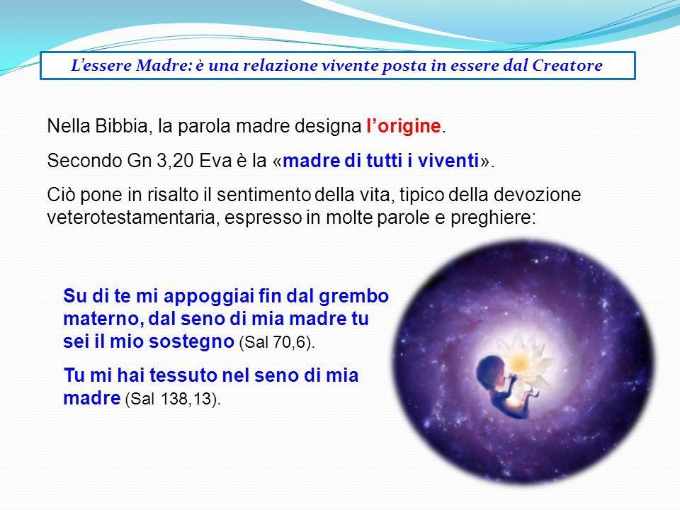 Lessere Madre: è una relazione vivente posta in essere dal Creatore Nella Bibbia, la parola madre designa lorigine. Secondo Gn 3,20 Eva è la «madre di