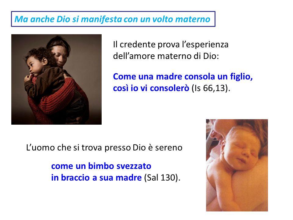 Ma anche Dio si manifesta con un volto materno come un bimbo svezzato in braccio a sua madre (Sal 130). Il credente prova lesperienza dellamore matern