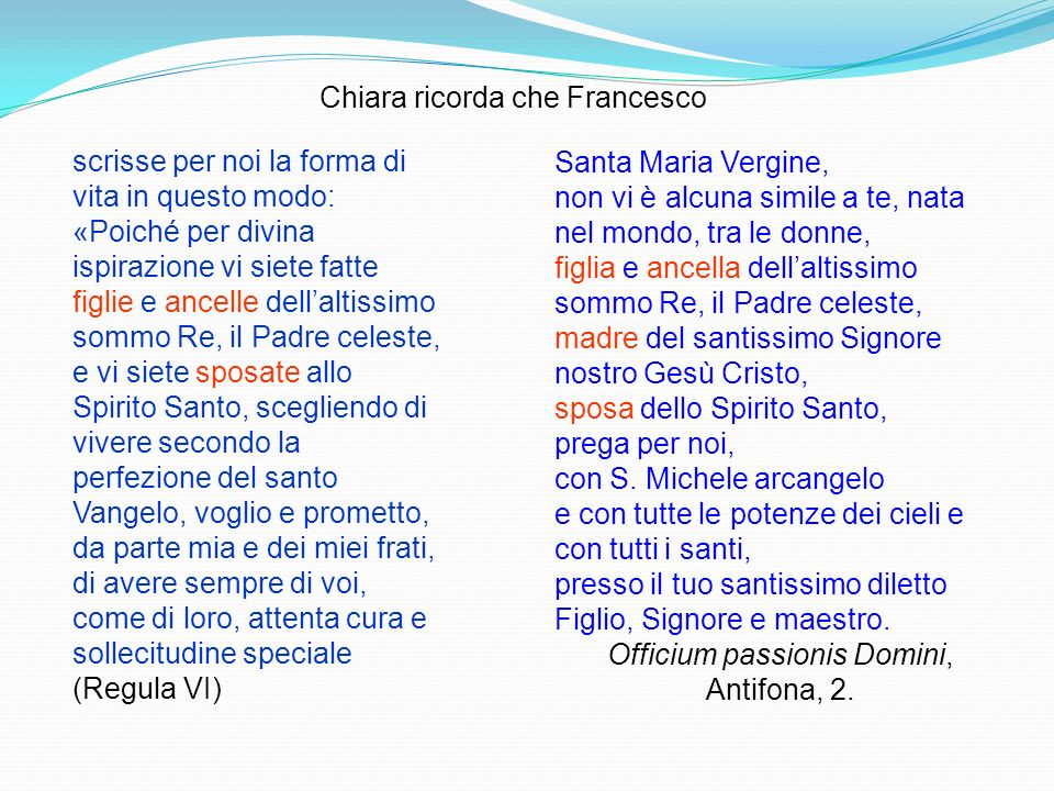 Chiara ricorda che Francesco scrisse per noi la forma di vita in questo modo: «Poiché per divina ispirazione vi siete fatte figlie e ancelle dellaltis