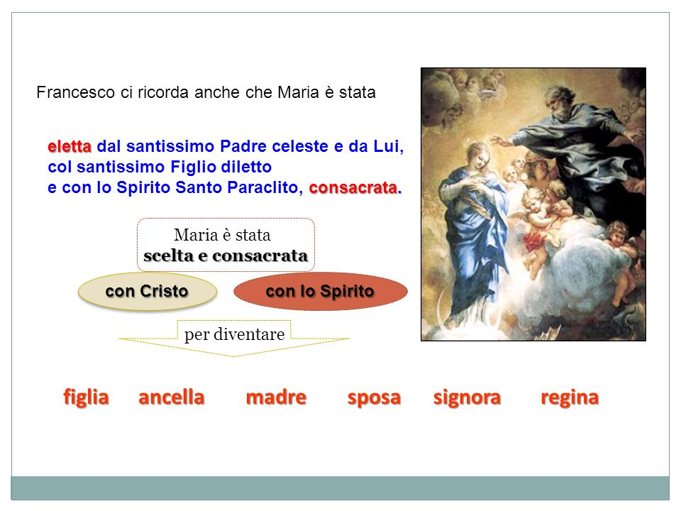 Francesco ci ricorda anche che Maria è stata eletta eletta dal santissimo Padre celeste e da Lui, col santissimo Figlio diletto consacrata. e con lo S