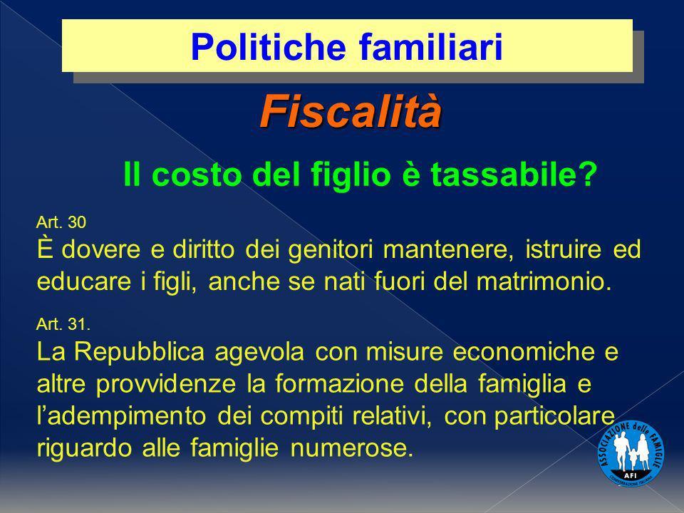 1 Fiscalità Politiche familiari Il costo del figlio è tassabile? Art. 30 È dovere e diritto dei genitori mantenere, istruire ed educare i figli, anche