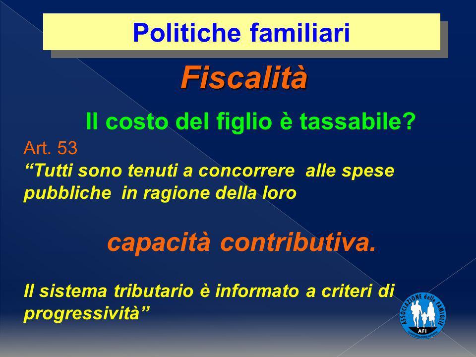 1 Fiscalità Politiche familiari Il costo del figlio è tassabile? Art. 53 Tutti sono tenuti a concorrere alle spese pubbliche in ragione della loro cap
