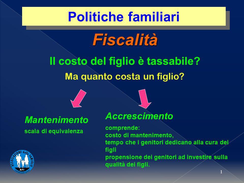 1 Fiscalità Ma quanto costa un figlio? Politiche familiari Il costo del figlio è tassabile? Mantenimento scala di equivalenza Accrescimento comprende:
