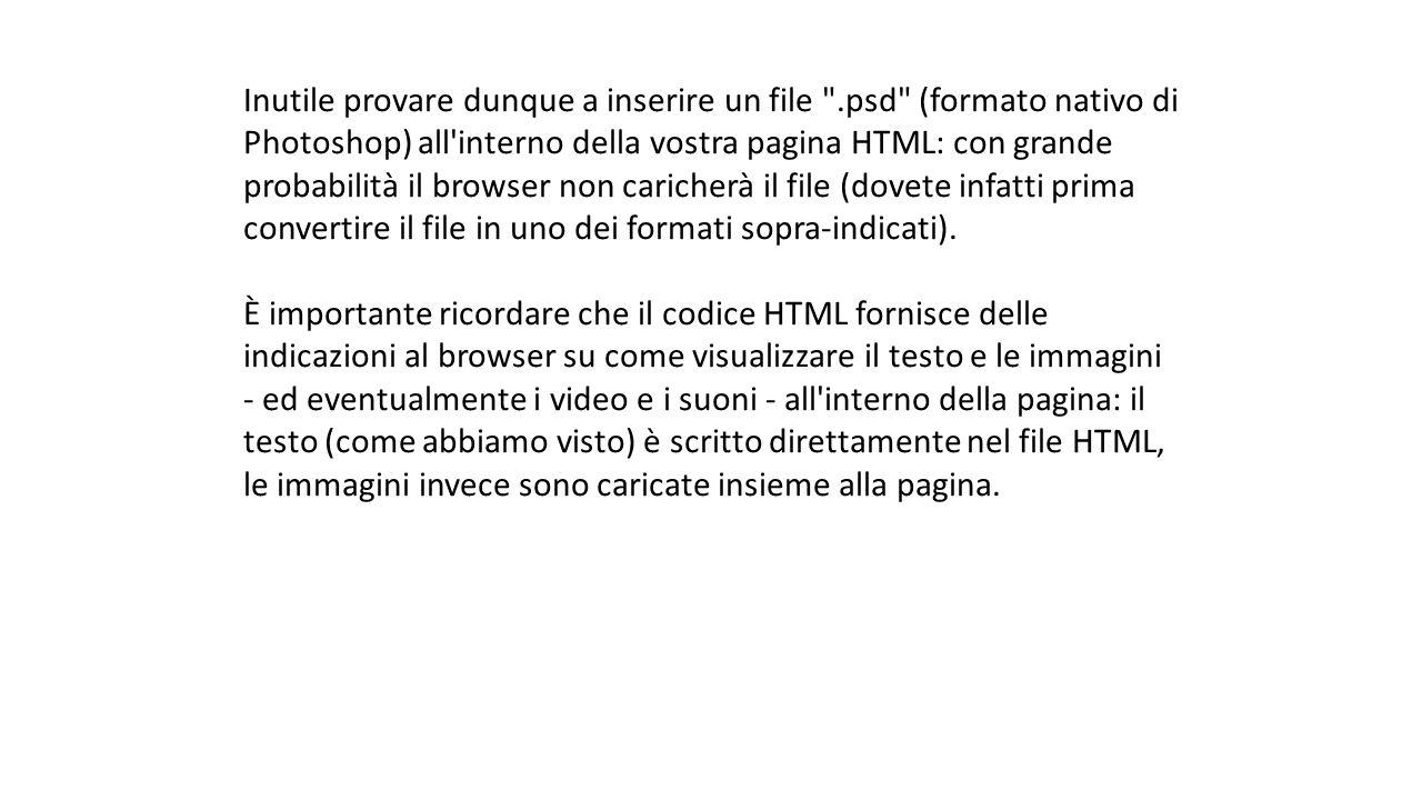 Inutile provare dunque a inserire un file .psd (formato nativo di Photoshop) all interno della vostra pagina HTML: con grande probabilità il browser non caricherà il file (dovete infatti prima convertire il file in uno dei formati sopra-indicati).