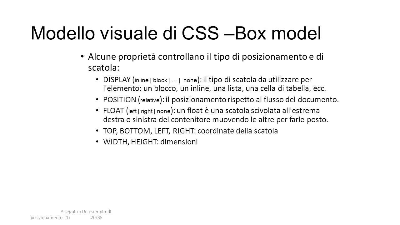 A seguire: Un esempio di posizionamento (1)20/35 Modello visuale di CSS –Box model Alcune proprietà controllano il tipo di posizionamento e di scatola: DISPLAY ( inline | block | … | none ): il tipo di scatola da utilizzare per l elemento: un blocco, un inline, una lista, una cella di tabella, ecc.