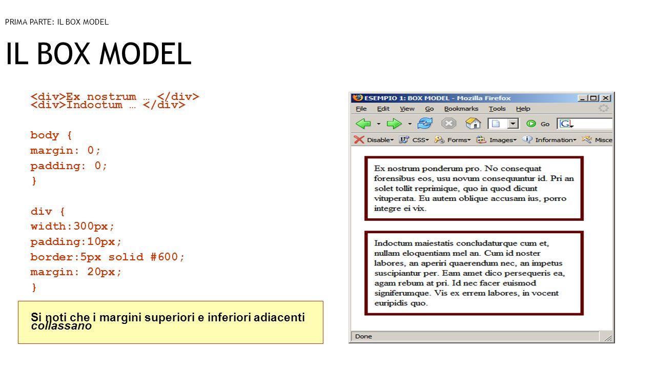 IL BOX MODEL Ex nostrum … Indoctum … body { margin: 0; padding: 0; } div { width:300px; padding:10px; border:5px solid #600; margin: 20px; } Si noti che i margini superiori e inferiori adiacenti collassano PRIMA PARTE: IL BOX MODEL