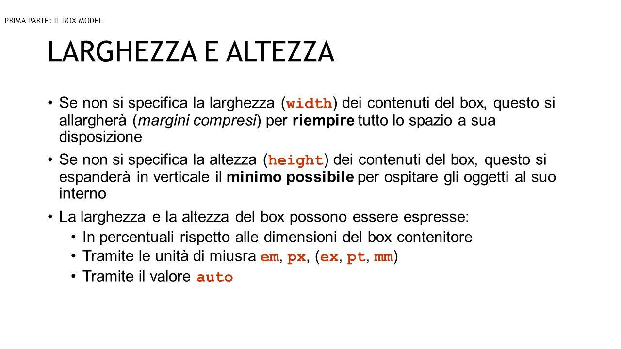 LARGHEZZA E ALTEZZA Se non si specifica la larghezza ( width ) dei contenuti del box, questo si allargherà (margini compresi) per riempire tutto lo spazio a sua disposizione Se non si specifica la altezza ( height ) dei contenuti del box, questo si espanderà in verticale il minimo possibile per ospitare gli oggetti al suo interno La larghezza e la altezza del box possono essere espresse: In percentuali rispetto alle dimensioni del box contenitore Tramite le unità di miusra em, px, ( ex, pt, mm ) Tramite il valore auto PRIMA PARTE: IL BOX MODEL