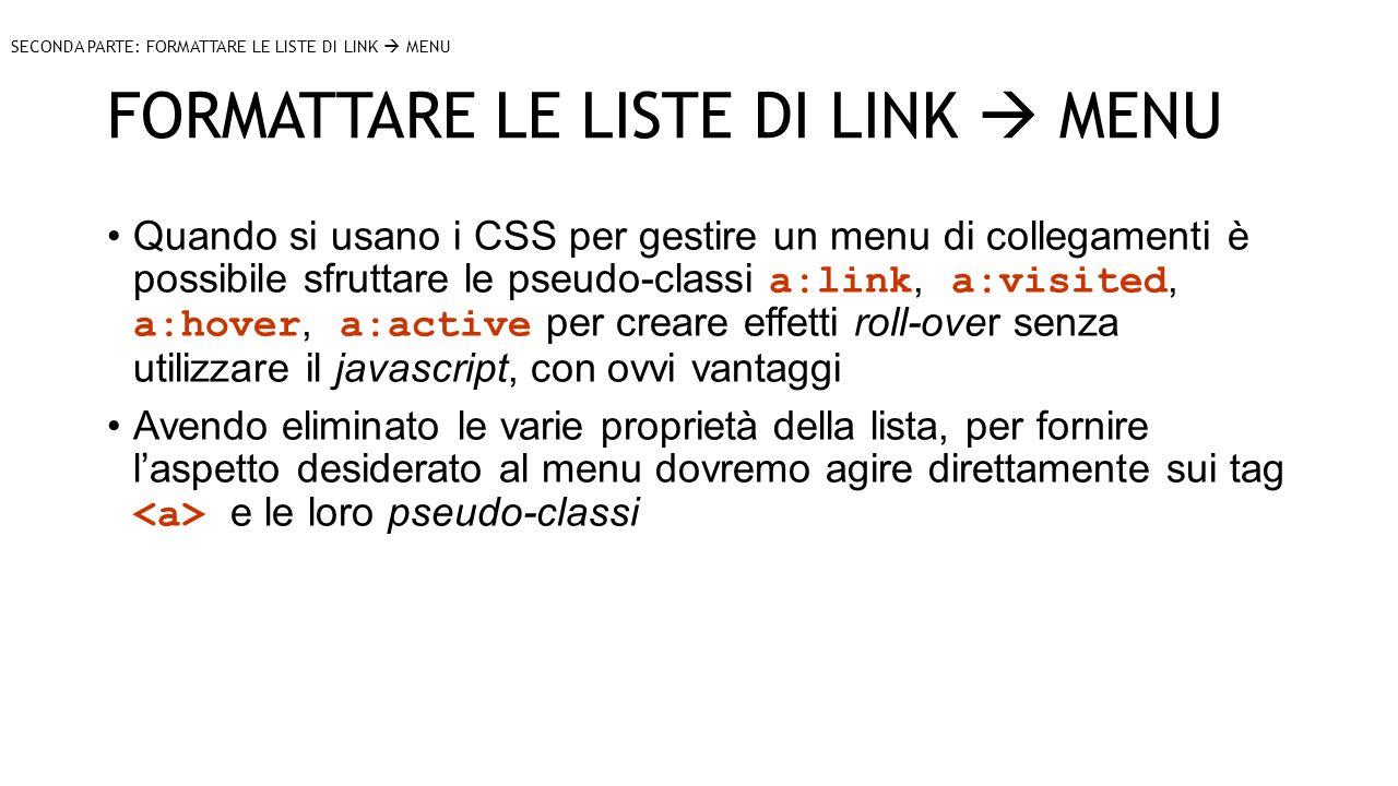 FORMATTARE LE LISTE DI LINK MENU SECONDA PARTE: FORMATTARE LE LISTE DI LINK MENU Quando si usano i CSS per gestire un menu di collegamenti è possibile sfruttare le pseudo-classi a:link, a:visited, a:hover, a:active per creare effetti roll-over senza utilizzare il javascript, con ovvi vantaggi Avendo eliminato le varie proprietà della lista, per fornire laspetto desiderato al menu dovremo agire direttamente sui tag e le loro pseudo-classi