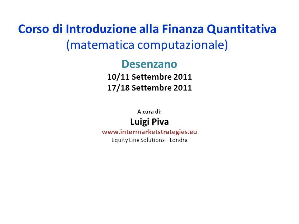 Corso di Introduzione alla Finanza Quantitativa (matematica computazionale) Desenzano 10/11 Settembre 2011 17/18 Settembre 2011 A cura di: Luigi Piva