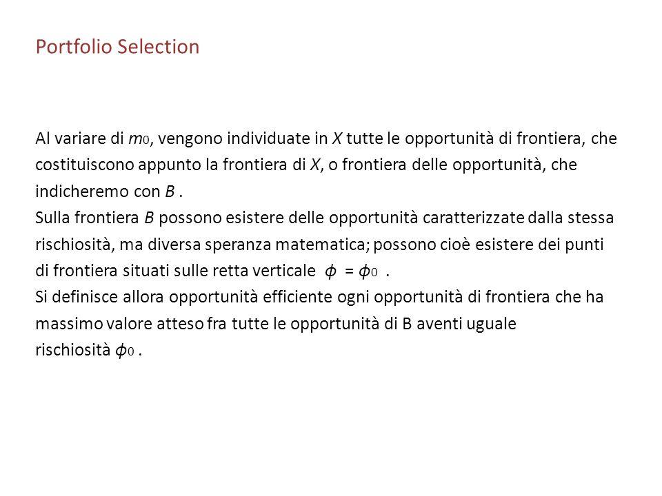 Portfolio Selection Al variare di m 0, vengono individuate in X tutte le opportunità di frontiera, che costituiscono appunto la frontiera di X, o fron