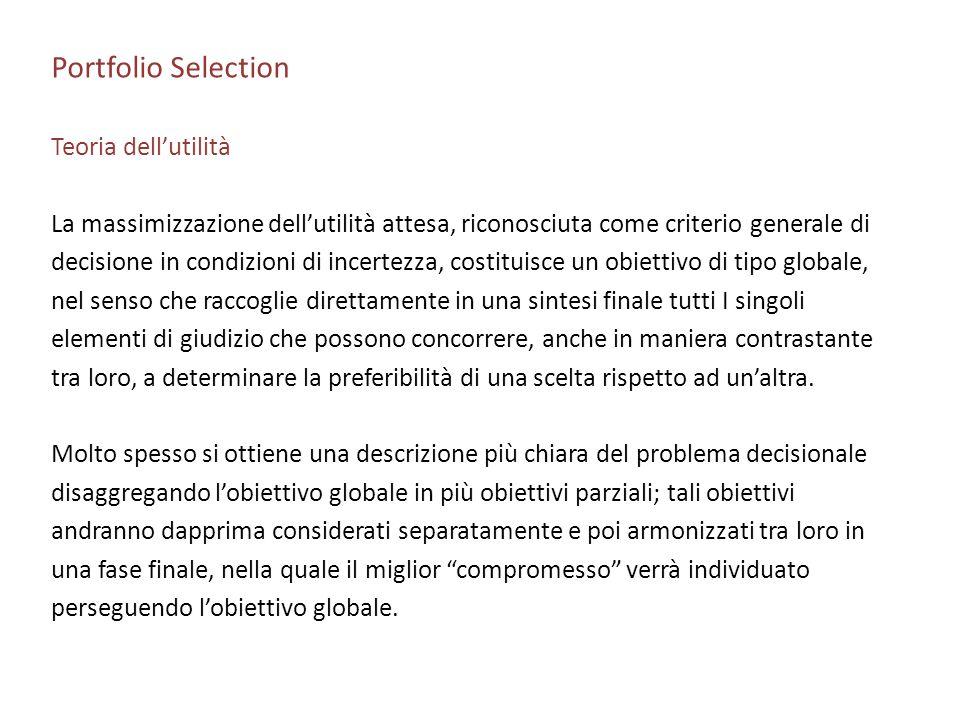 Portfolio Selection Teoria dellutilità La massimizzazione dellutilità attesa, riconosciuta come criterio generale di decisione in condizioni di incert