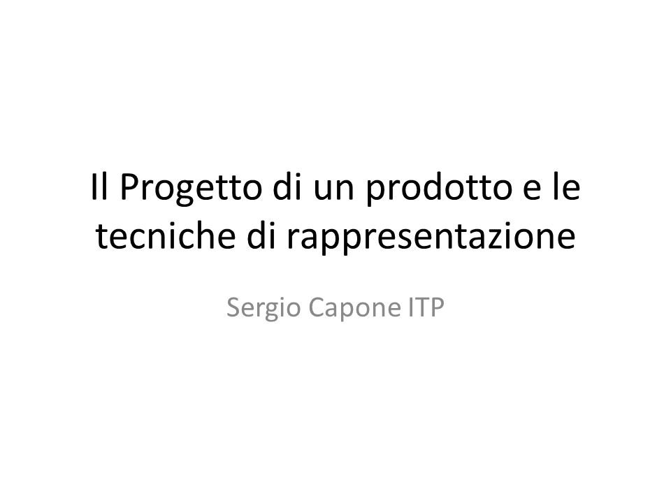 Il Progetto di un prodotto e le tecniche di rappresentazione Sergio Capone ITP