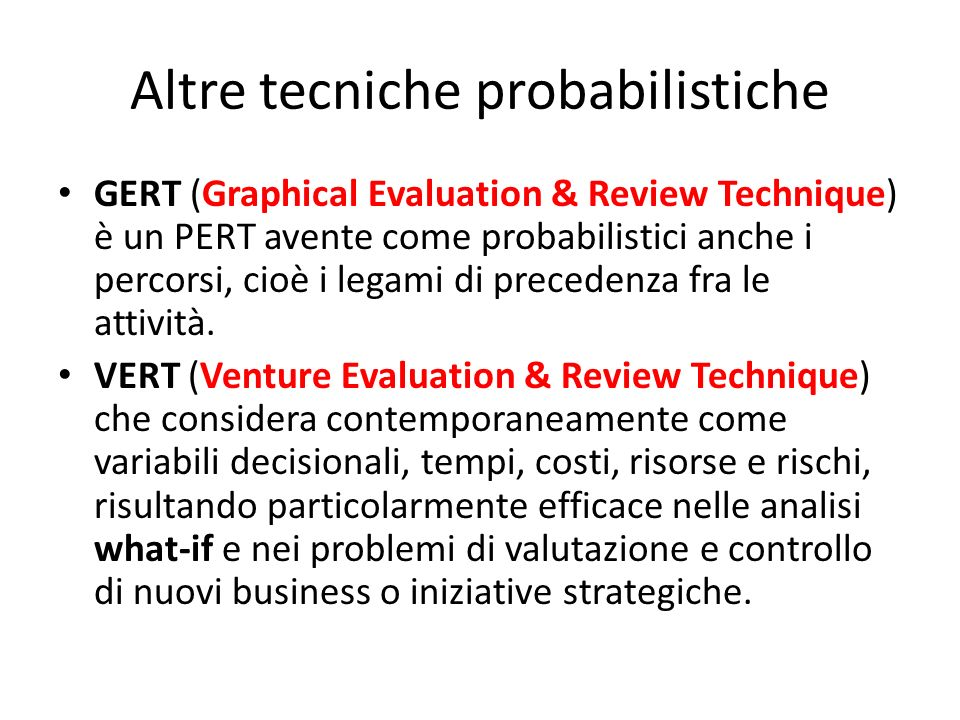 Altre tecniche probabilistiche GERT (Graphical Evaluation & Review Technique) è un PERT avente come probabilistici anche i percorsi, cioè i legami di