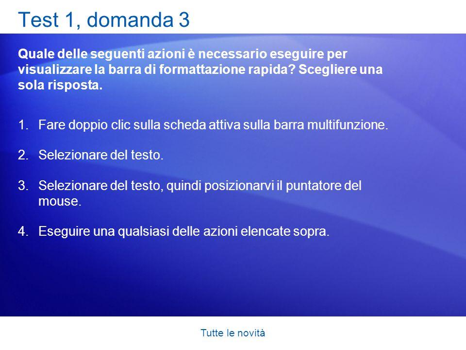 Tutte le novità Test 1, domanda 3 Quale delle seguenti azioni è necessario eseguire per visualizzare la barra di formattazione rapida? Scegliere una s