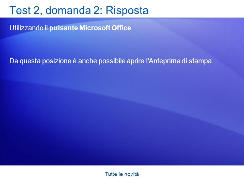 Tutte le novità Test 2, domanda 2: Risposta Utilizzando il pulsante Microsoft Office. Da questa posizione è anche possibile aprire l'Anteprima di stam