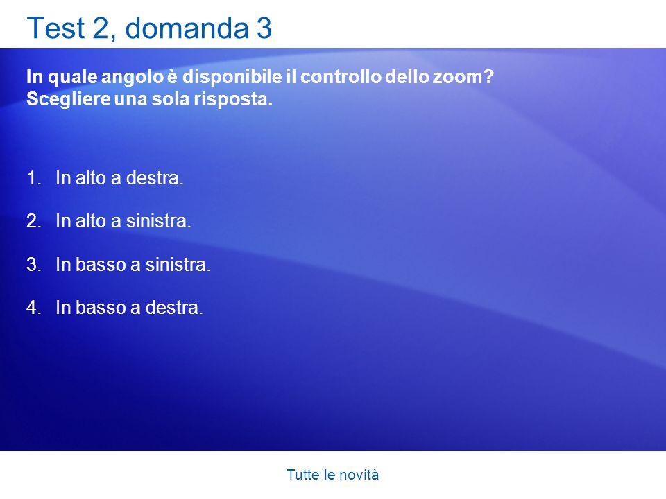 Tutte le novità Test 2, domanda 3 In quale angolo è disponibile il controllo dello zoom? Scegliere una sola risposta. 1.In alto a destra. 2.In alto a