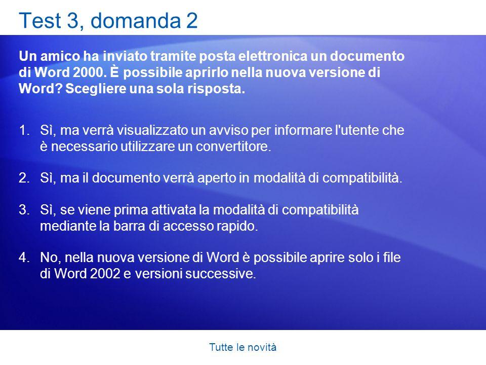 Tutte le novità Test 3, domanda 2 Un amico ha inviato tramite posta elettronica un documento di Word 2000. È possibile aprirlo nella nuova versione di