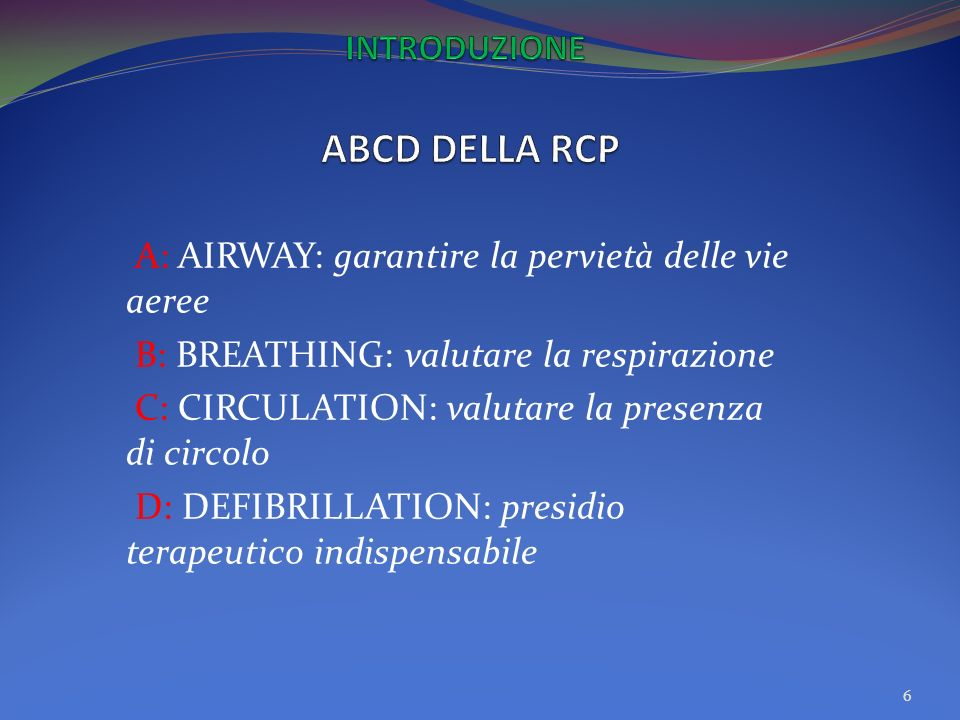 A: AIRWAY: garantire la pervietà delle vie aeree B: BREATHING: valutare la respirazione C: CIRCULATION: valutare la presenza di circolo D: DEFIBRILLATION: presidio terapeutico indispensabile 6