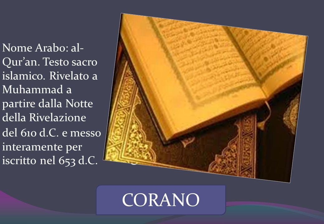 CORANO Nome Arabo: al- Quran. Testo sacro islamico. Rivelato a Muhammad a partire dalla Notte della Rivelazione del 610 d.C. e messo interamente per i