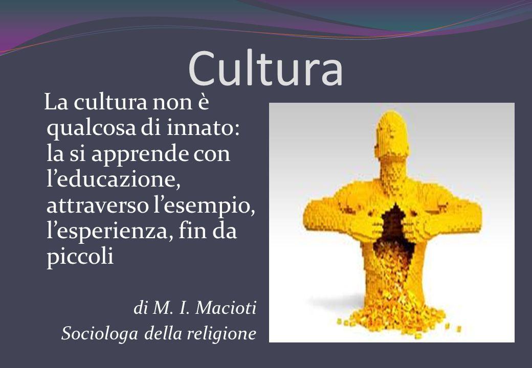 Cultura La cultura non è qualcosa di innato: la si apprende con leducazione, attraverso lesempio, lesperienza, fin da piccoli di M. I. Macioti Sociolo