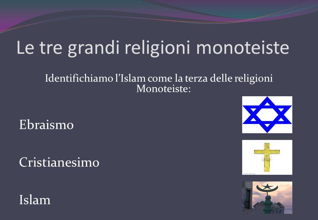 Le tre grandi religioni monoteiste Identifichiamo lIslam come la terza delle religioni Monoteiste: Ebraismo Cristianesimo Islam