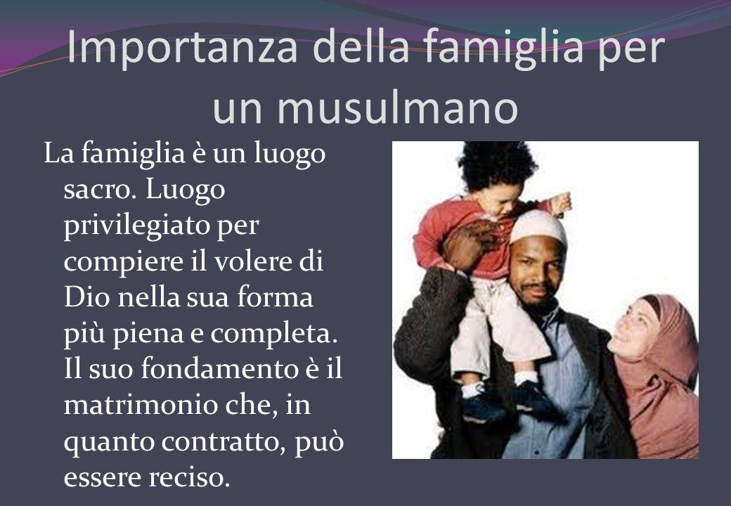 Importanza della famiglia per un musulmano La famiglia è un luogo sacro. Luogo privilegiato per compiere il volere di Dio nella sua forma più piena e