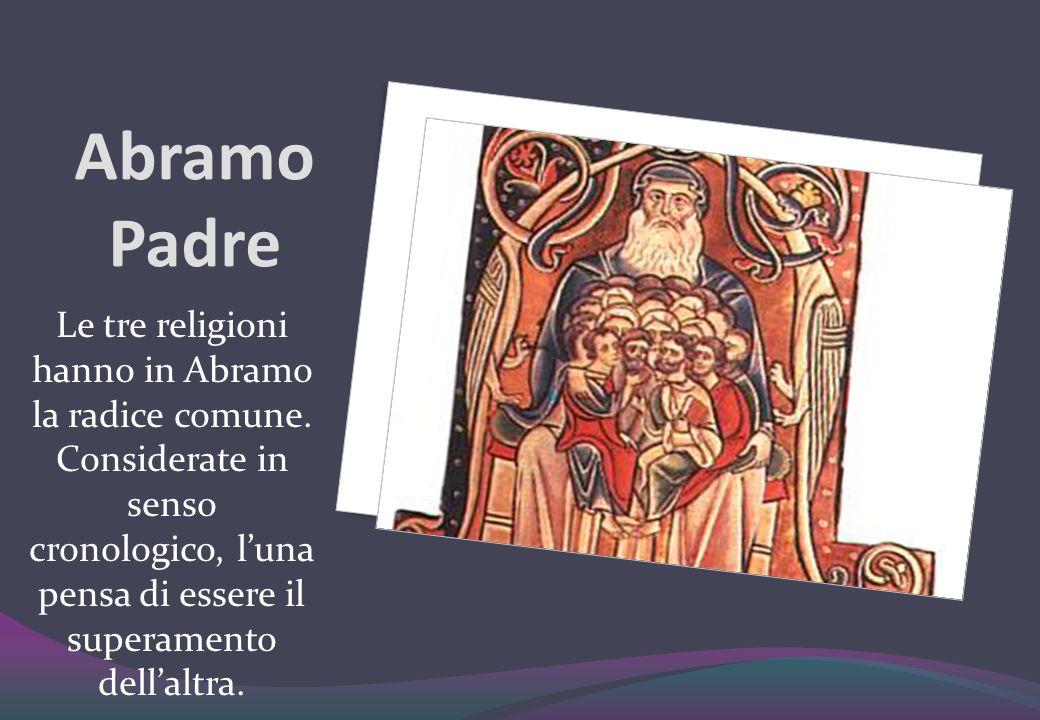Abramo Padre Le tre religioni hanno in Abramo la radice comune. Considerate in senso cronologico, luna pensa di essere il superamento dellaltra.