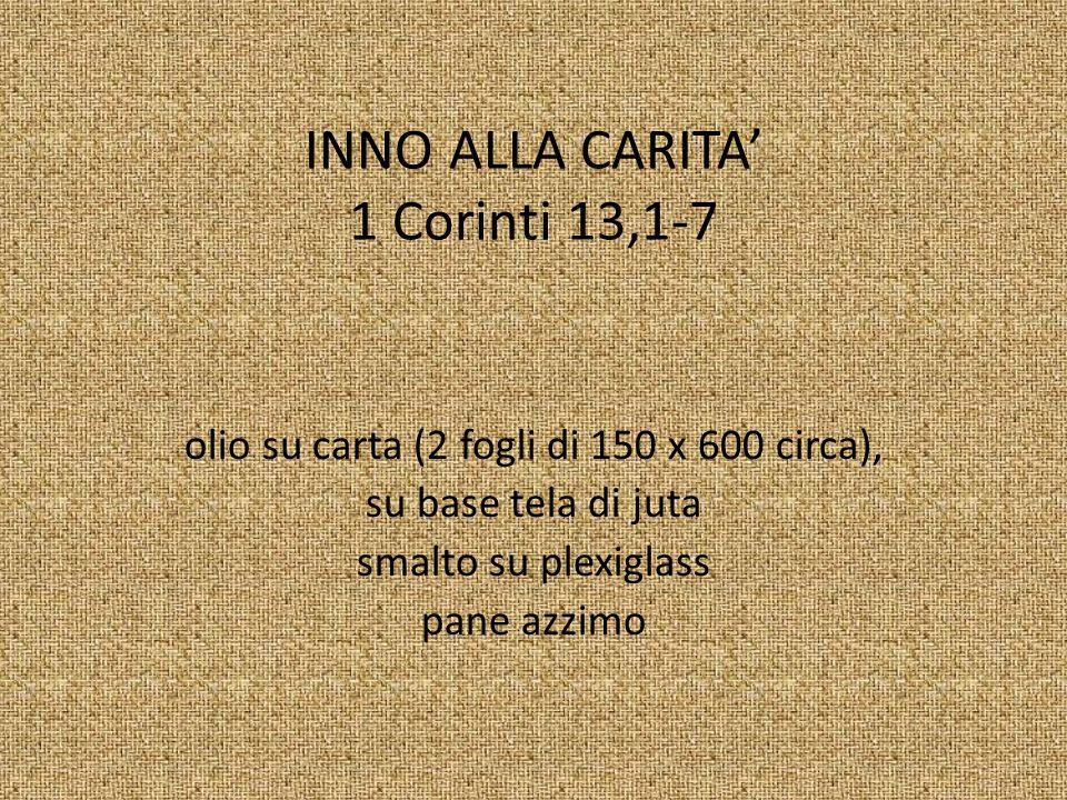 INNO ALLA CARITA 1 Corinti 13,1-7 olio su carta (2 fogli di 150 x 600 circa), su base tela di juta smalto su plexiglass pane azzimo