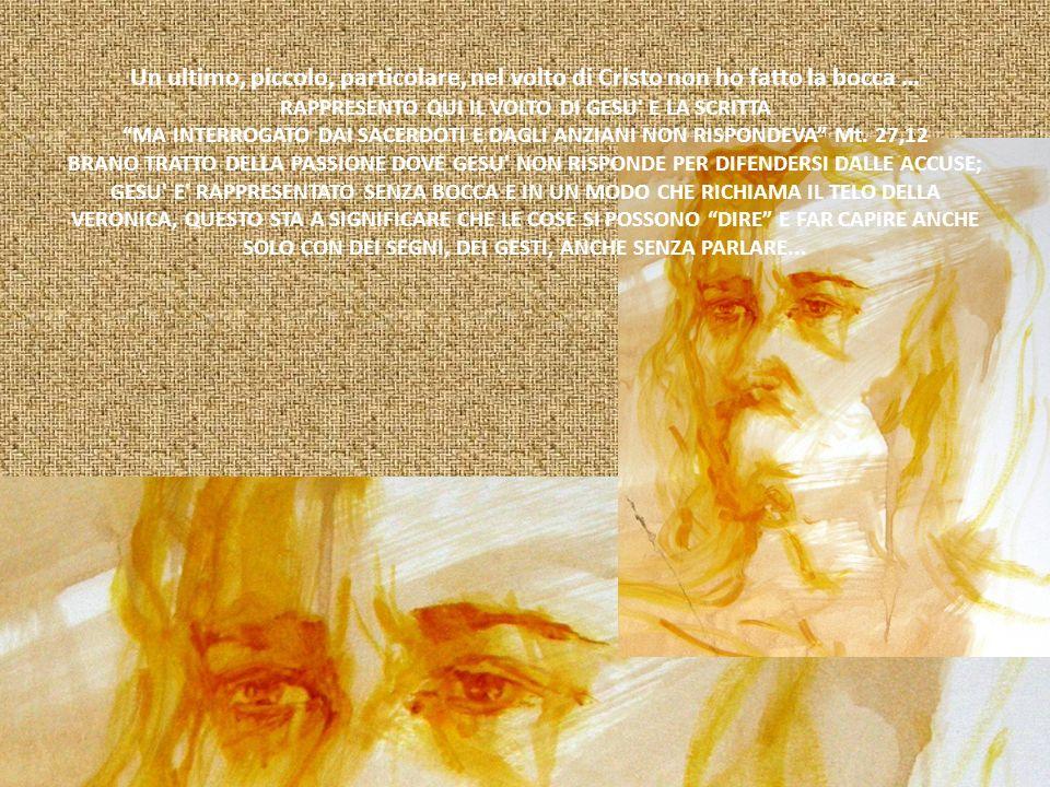 Un ultimo, piccolo, particolare, nel volto di Cristo non ho fatto la bocca … RAPPRESENTO QUI IL VOLTO DI GESU' E LA SCRITTA MA INTERROGATO DAI SACERDO