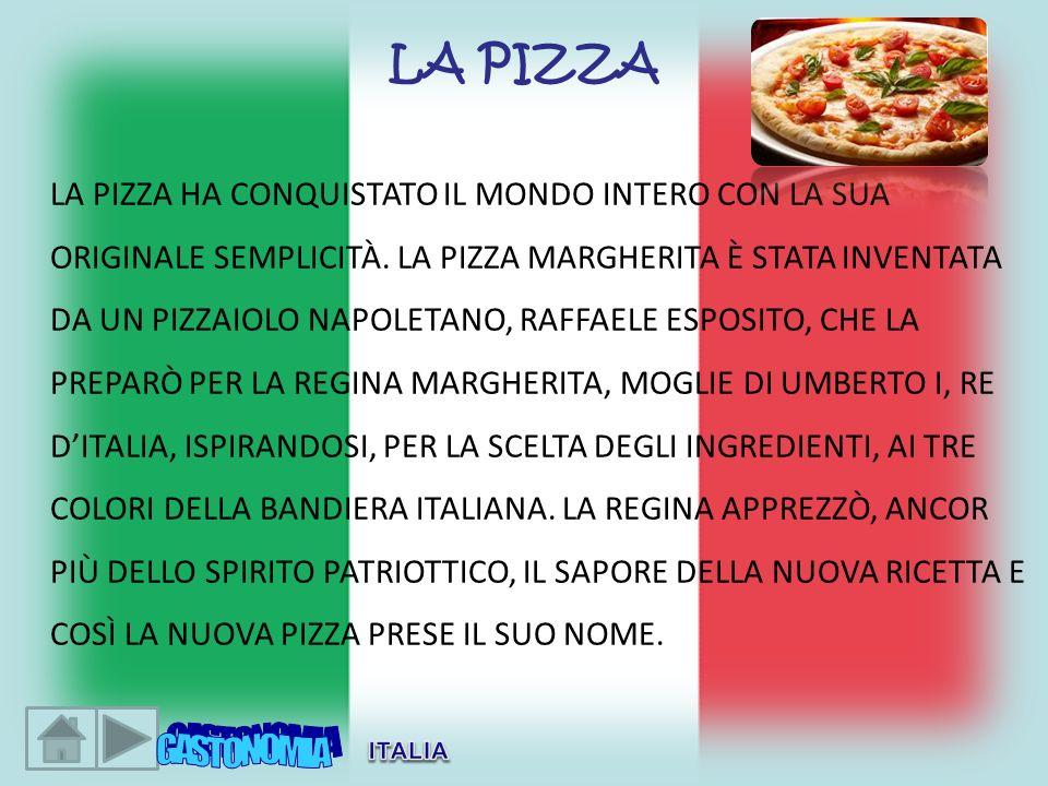 LA PIZZA LA PIZZA HA CONQUISTATO IL MONDO INTERO CON LA SUA ORIGINALE SEMPLICITÀ. LA PIZZA MARGHERITA È STATA INVENTATA DA UN PIZZAIOLO NAPOLETANO, RA