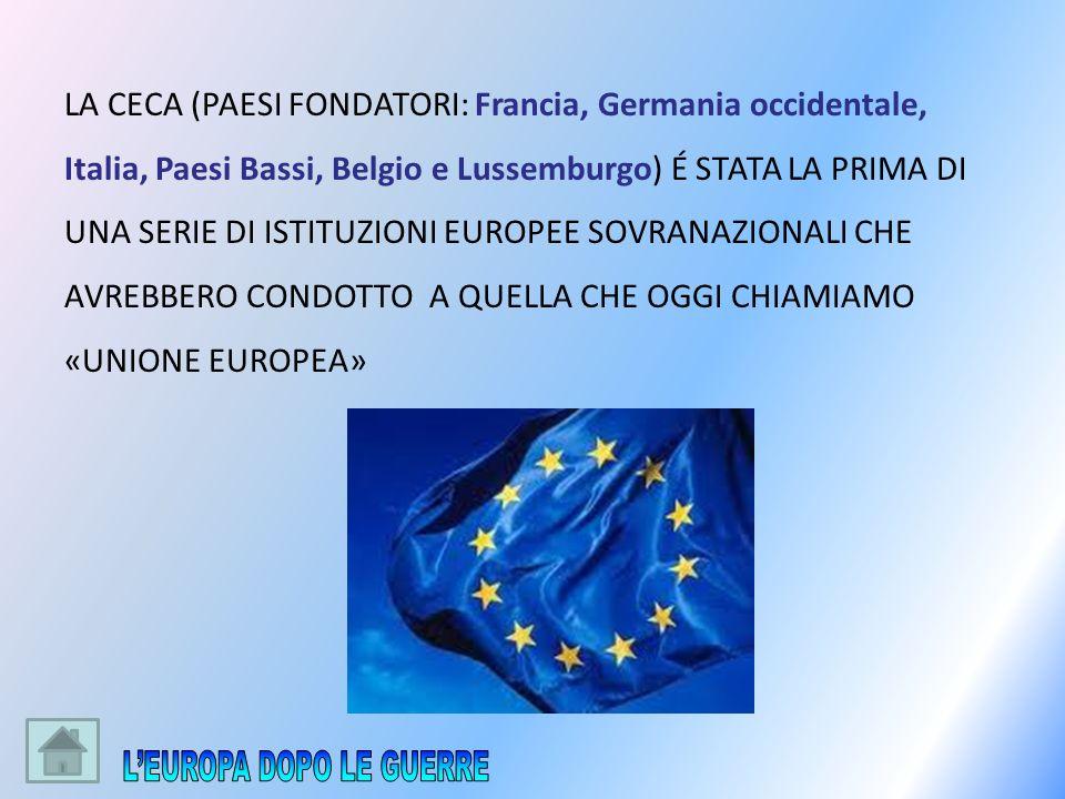 LA CECA (PAESI FONDATORI: Francia, Germania occidentale, Italia, Paesi Bassi, Belgio e Lussemburgo) É STATA LA PRIMA DI UNA SERIE DI ISTITUZIONI EUROP