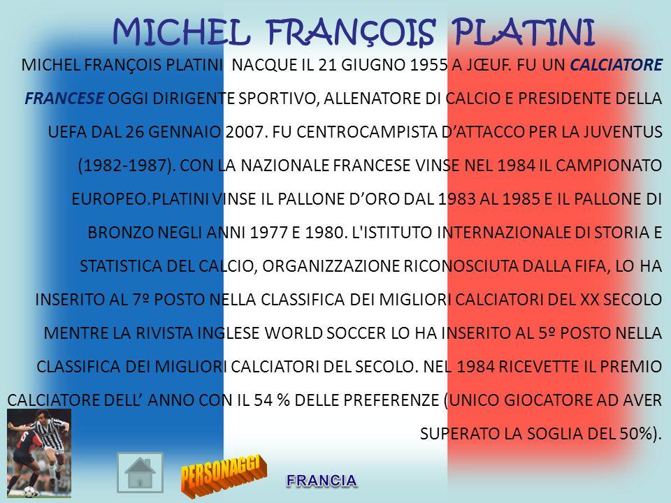 MICHEL FRANÇOIS PLATINI NACQUE IL 21 GIUGNO 1955 A JŒUF. FU UN CALCIATORE FRANCESE OGGI DIRIGENTE SPORTIVO, ALLENATORE DI CALCIO E PRESIDENTE DELLA UE