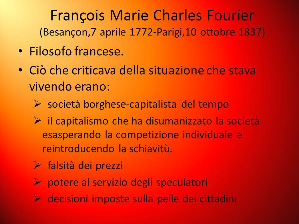 François Marie Charles Fourier (Besançon,7 aprile 1772-Parigi,10 ottobre 1837) Filosofo francese. Ciò che criticava della situazione che stava vivendo