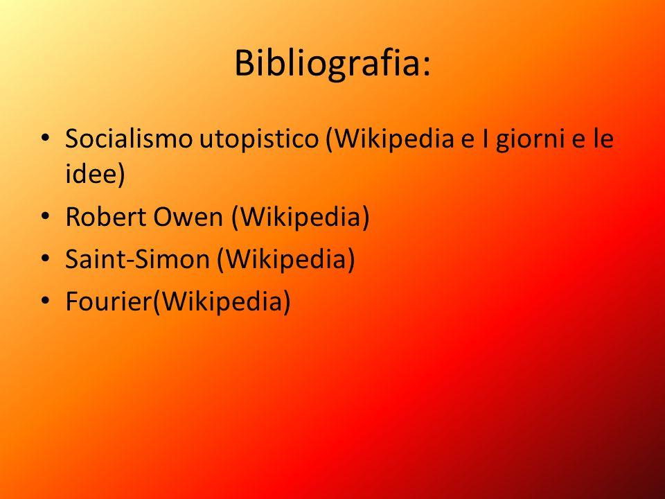 Bibliografia: Socialismo utopistico (Wikipedia e I giorni e le idee) Robert Owen (Wikipedia) Saint-Simon (Wikipedia) Fourier(Wikipedia)