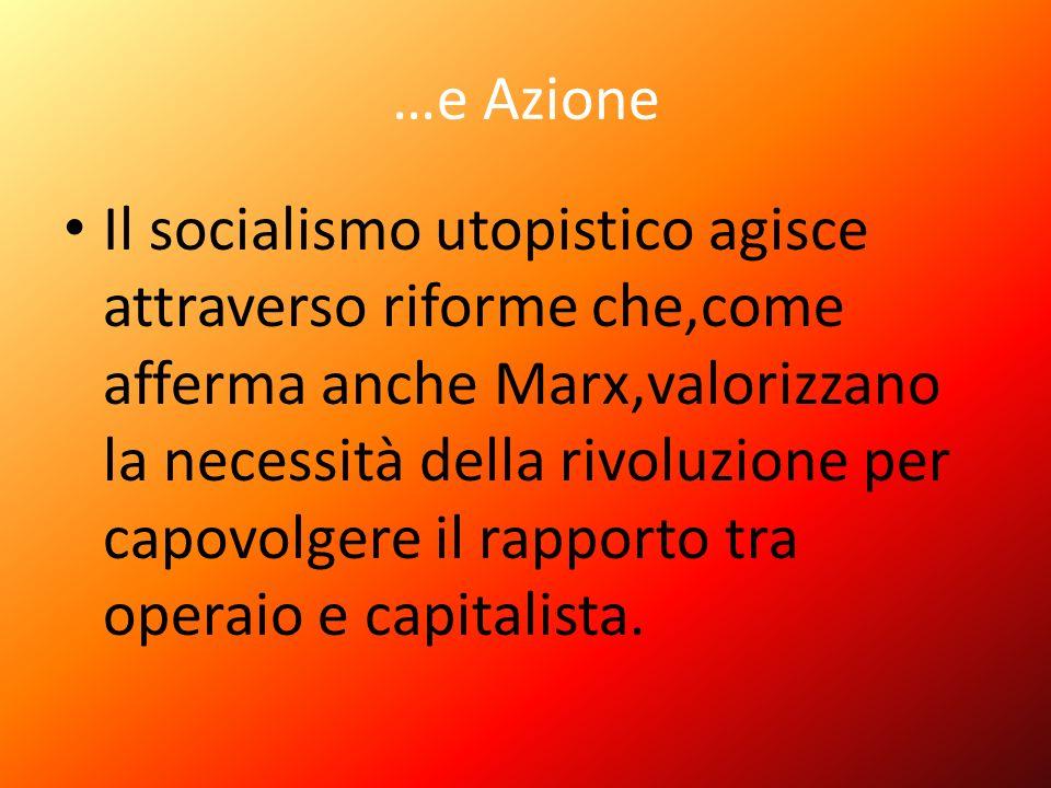 …e Azione Il socialismo utopistico agisce attraverso riforme che,come afferma anche Marx,valorizzano la necessità della rivoluzione per capovolgere il