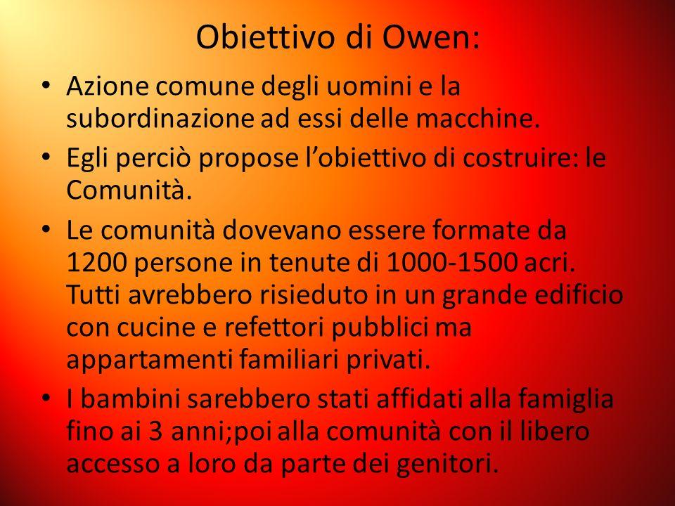 Obiettivo di Owen: Azione comune degli uomini e la subordinazione ad essi delle macchine. Egli perciò propose lobiettivo di costruire: le Comunità. Le