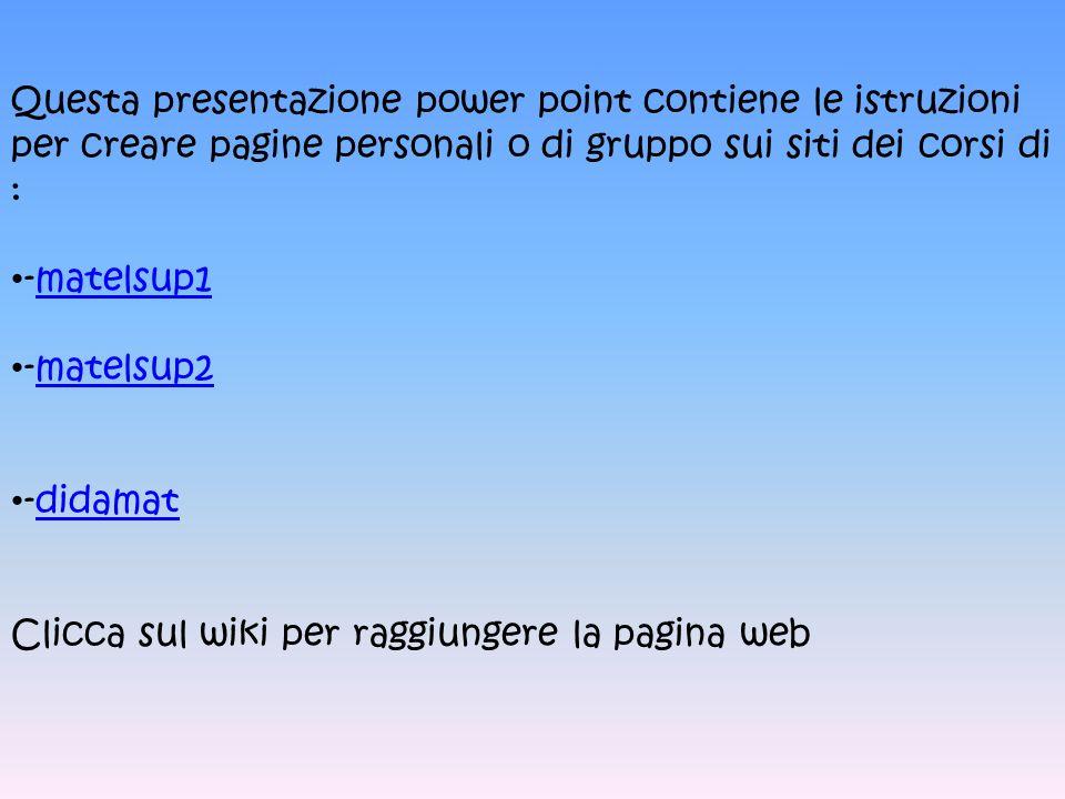 Questa presentazione power point contiene le istruzioni per creare pagine personali o di gruppo sui siti dei corsi di : -matelsup1matelsup1 -matelsup2matelsup2 -didamatdidamat Clicca sul wiki per raggiungere la pagina web