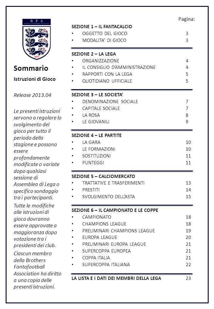 Sommario SEZIONE 1 – IL FANTACALCIO OGGETTO DEL GIOCO3 MODALITA DI GIOCO3 SEZIONE 2 – LA LEGA ORGANIZZAZIONE4 IL CONSIGLIO DAMMINISTRAZIONE4 RAPPORTI CON LA LEGA5 QUOTIDIANO UFFICIALE5 SEZIONE 3 – LE SOCIETA DENOMINAZIONE SOCIALE7 CAPITALE SOCIALE7 LA ROSA8 LE GIOVANILI9 SEZIONE 4 – LE PARTITE LA GARA10 LE FORMAZIONI10 SOSTITUZIONI11 PUNTEGGI11 SEZIONE 5 – CALCIOMERCATO TRATTATIVE E TRASFERIMENTI13 PRESTITI14 SVOLGIMENTO DELLASTA15 SEZIONE 6 – IL CAMPIONATO E LE COPPE CAMPIONATO18 CHAMPIONS LEAGUE18 PRELIMINARI CHAMPIONS LEAGUE19 EUROPA LEAGUE20 PRELIMINARI EUROPA LEAGUE21 SUPERCOPPA EUROPEA21 COPPA ITALIA21 SUPERCOPPA ITALIANA22 LA LISTA E I DATI DEI MEMBRI DELLA LEGA23 Istruzioni di Gioco Release 2013.04 Le presenti istruzioni servono a regolare lo svolgimento del gioco per tutto il periodo della stagione e possono essere profondamente modificate o variate dopo qualsiasi sessione di Assemblea di Lega o specifico sondaggio tra i partecipanti.