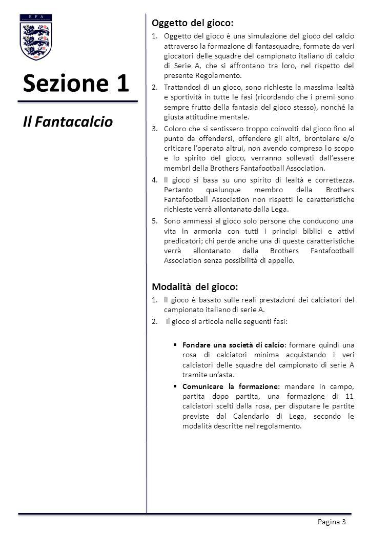 Sezione 1 Oggetto del gioco: 1.Oggetto del gioco è una simulazione del gioco del calcio attraverso la formazione di fantasquadre, formate da veri giocatori delle squadre del campionato italiano di calcio di Serie A, che si affrontano tra loro, nel rispetto del presente Regolamento.