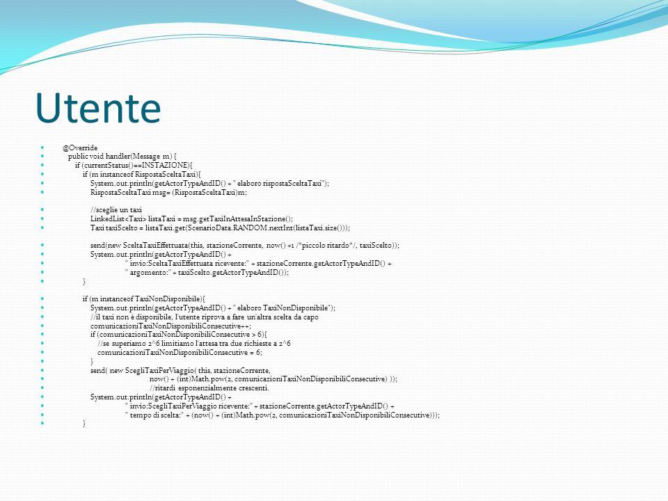 Utente @Override public void handler(Message m) { if (currentStatus()==INSTAZIONE){ if (m instanceof RispostaSceltaTaxi){ System.out.println(getActorTypeAndID() + elaboro rispostaSceltaTaxi ); RispostaSceltaTaxi msg= (RispostaSceltaTaxi)m; //sceglie un taxi LinkedList listaTaxi = msg.getTaxiInAttesaInStazione(); Taxi taxiScelto = listaTaxi.get(ScenarioData.RANDOM.nextInt(listaTaxi.size())); send(new SceltaTaxiEffettuata(this, stazioneCorrente, now() +1 /*piccolo ritardo*/, taxiScelto)); System.out.println(getActorTypeAndID() + invio:SceltaTaxiEffettuata ricevente: + stazioneCorrente.getActorTypeAndID() + argomento: + taxiScelto.getActorTypeAndID()); } if (m instanceof TaxiNonDisponibile){ System.out.println(getActorTypeAndID() + elaboro TaxiNonDisponibile ); //il taxi non è disponibile, l utente riprova a fare un altra scelta da capo comunicazioniTaxiNonDisponibiliConsecutive++; if (comunicazioniTaxiNonDisponibiliConsecutive > 6){ //se superiamo 2^6 limitiamo l attesa tra due richieste a 2^6 comunicazioniTaxiNonDisponibiliConsecutive = 6; } send( new ScegliTaxiPerViaggio( this, stazioneCorrente, now() + (int)Math.pow(2, comunicazioniTaxiNonDisponibiliConsecutive) )); //ritardi esponenzialmente crescenti.