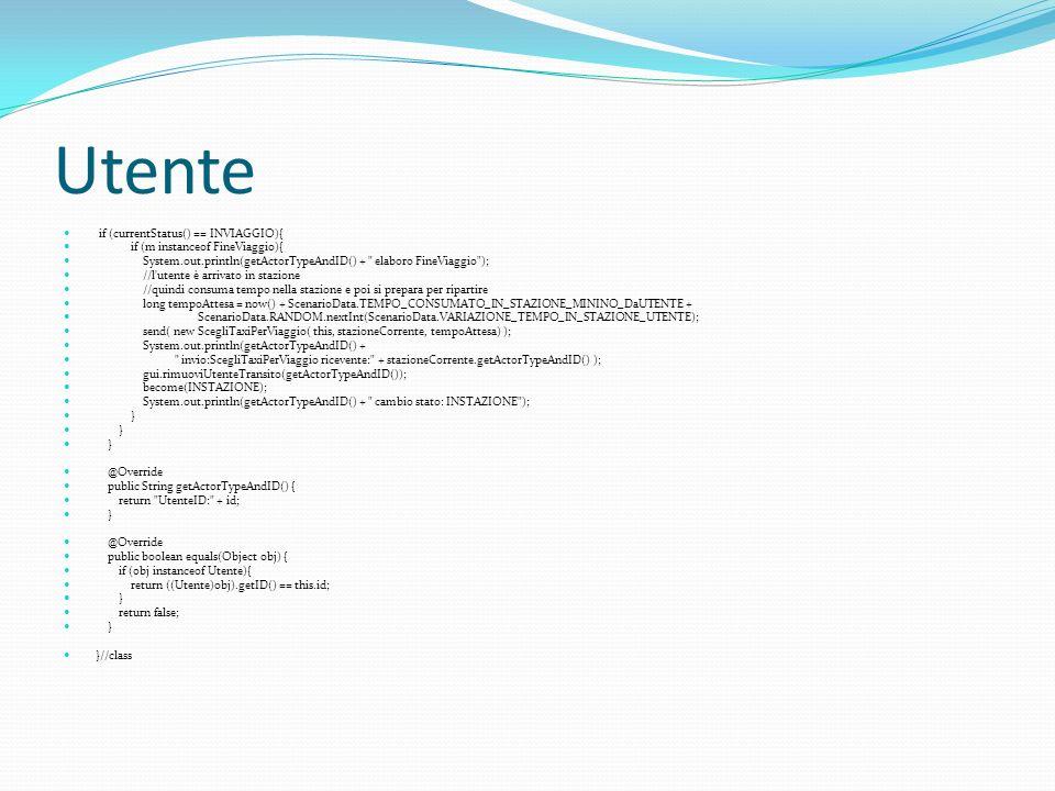 Utente if (currentStatus() == INVIAGGIO){ if (m instanceof FineViaggio){ System.out.println(getActorTypeAndID() + elaboro FineViaggio ); //l utente è arrivato in stazione //quindi consuma tempo nella stazione e poi si prepara per ripartire long tempoAttesa = now() + ScenarioData.TEMPO_CONSUMATO_IN_STAZIONE_MININO_DaUTENTE + ScenarioData.RANDOM.nextInt(ScenarioData.VARIAZIONE_TEMPO_IN_STAZIONE_UTENTE); send( new ScegliTaxiPerViaggio( this, stazioneCorrente, tempoAttesa) ); System.out.println(getActorTypeAndID() + invio:ScegliTaxiPerViaggio ricevente: + stazioneCorrente.getActorTypeAndID() ); gui.rimuoviUtenteTransito(getActorTypeAndID()); become(INSTAZIONE); System.out.println(getActorTypeAndID() + cambio stato: INSTAZIONE ); } @Override public String getActorTypeAndID() { return UtenteID: + id; } @Override public boolean equals(Object obj) { if (obj instanceof Utente){ return ((Utente)obj).getID() == this.id; } return false; } }//class