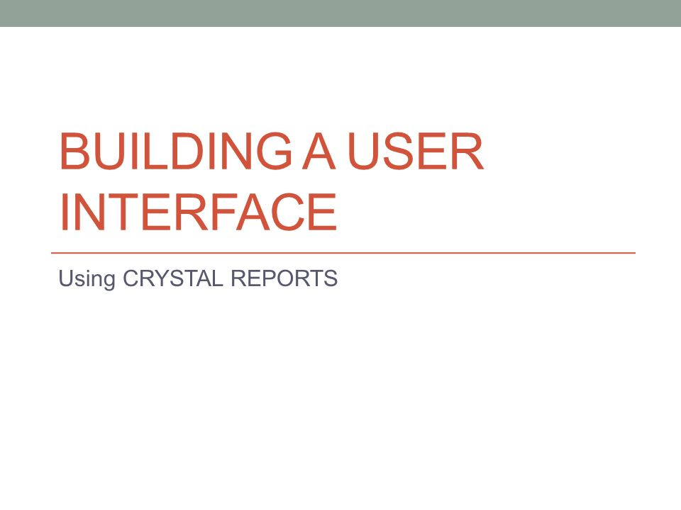 BUILDING A USER INTERFACE Using CRYSTAL REPORTS