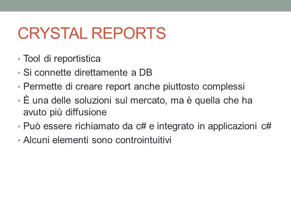 CRYSTAL REPORTS Tool di reportistica Si connette direttamente a DB Permette di creare report anche piuttosto complessi È una delle soluzioni sul mercato, ma è quella che ha avuto più diffusione Può essere richiamato da c# e integrato in applicazioni c# Alcuni elementi sono controintuitivi